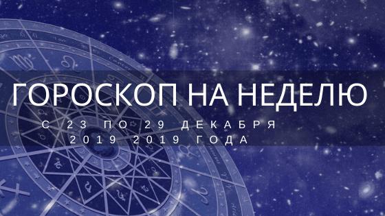 гороскоп на неделю 23 по 29 декабря 2019